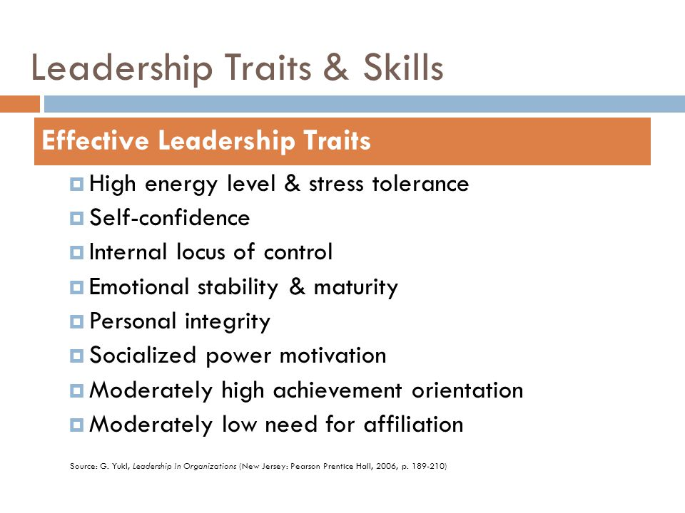 Leadership Traits & Skills  High energy level & stress tolerance  Self-confidence  Internal locus of control  Emotional stability & maturity  Per