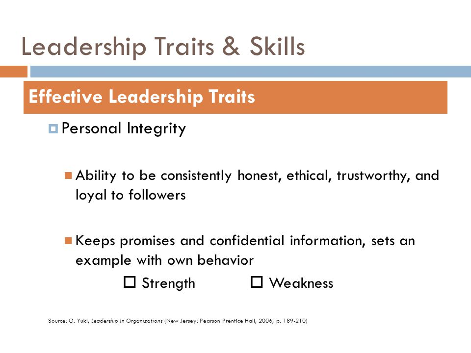 Leadership Traits & Skills  Personal Integrity Ability to be consistently honest, ethical, trustworthy, and loyal to followers Keeps promises and con