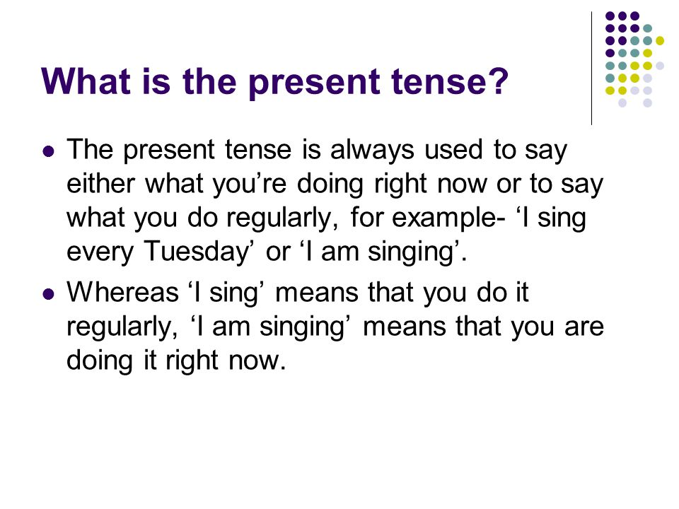 What is the present tense? The present tense is always used to say either what you're doing right now or to say what you do regularly, for example- 'I