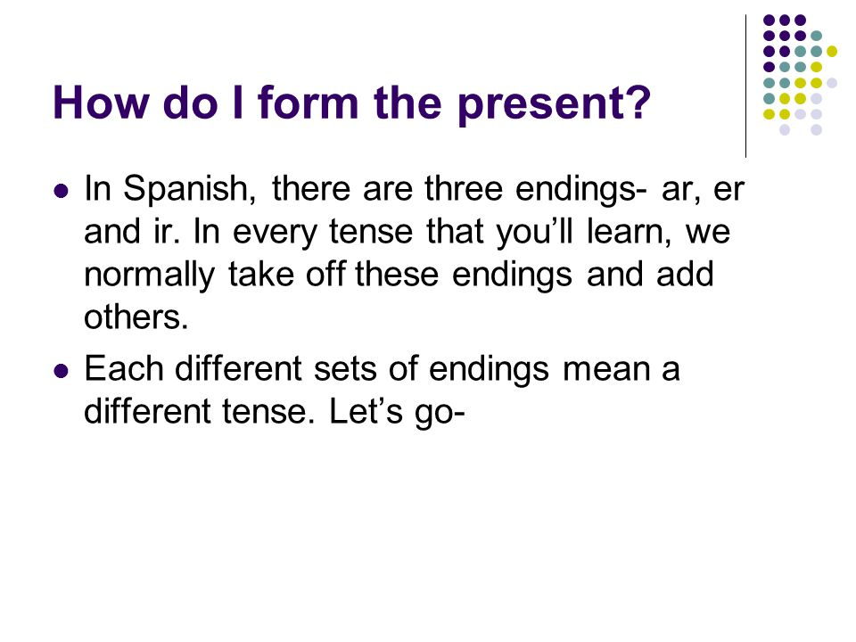 How do I form the present. In Spanish, there are three endings- ar, er and ir.