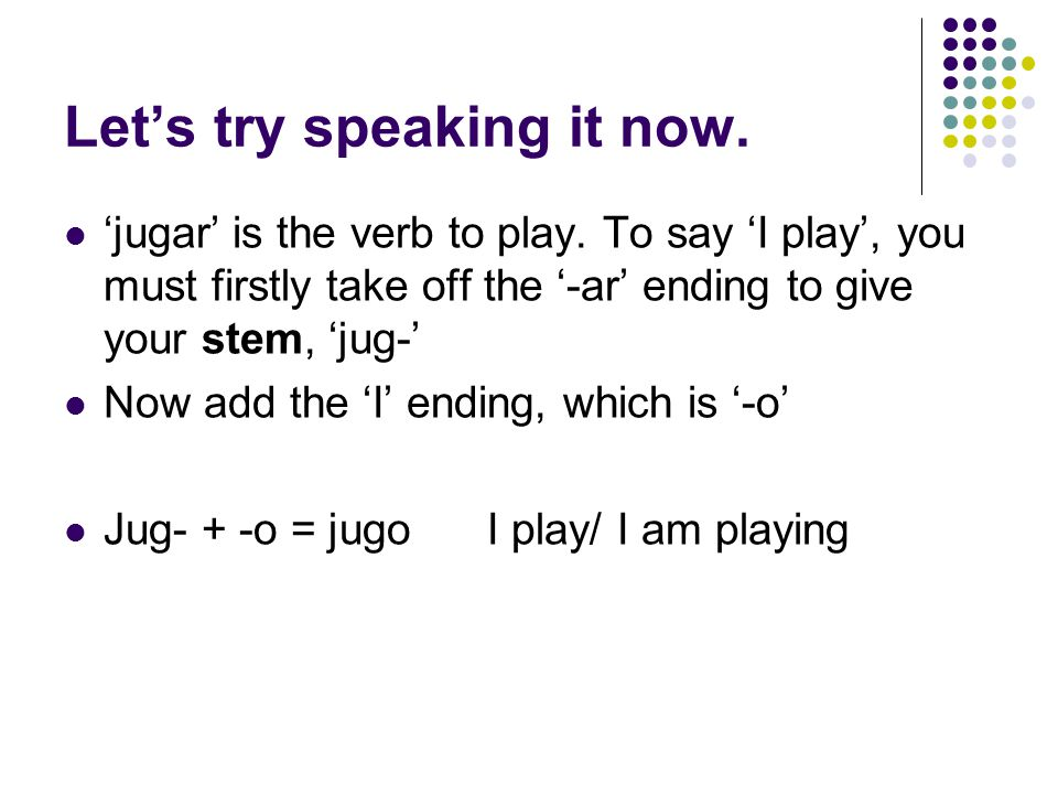 Let's try speaking it now. 'jugar' is the verb to play. To say 'I play', you must firstly take off the '-ar' ending to give your stem, 'jug-' Now add