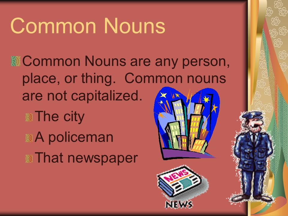 Common Nouns Common Nouns are any person, place, or thing.