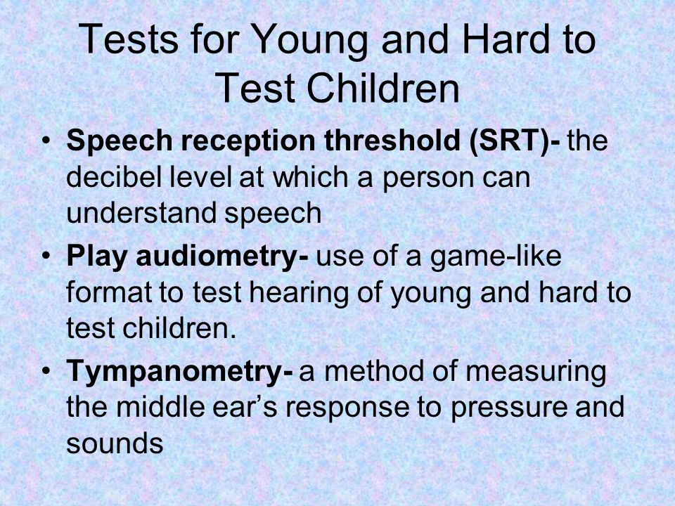 Tests for Young and Hard to Test Children Speech reception threshold (SRT)- the decibel level at which a person can understand speech Play audiometry-