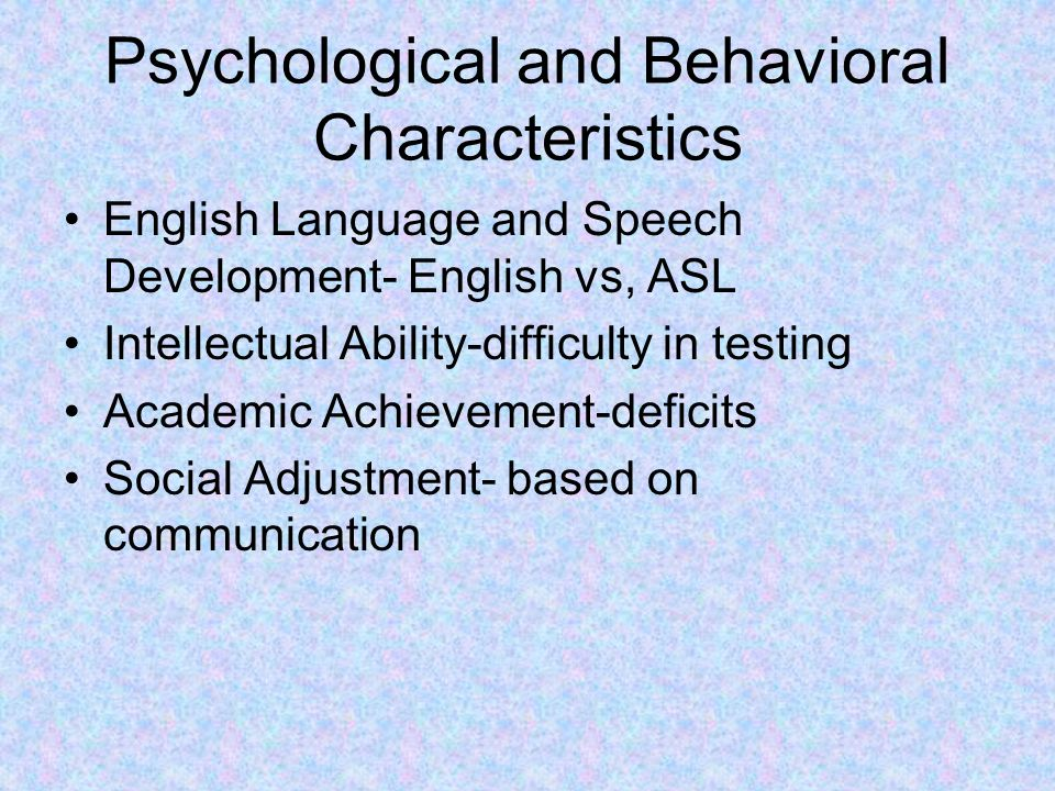 Psychological and Behavioral Characteristics English Language and Speech Development- English vs, ASL Intellectual Ability-difficulty in testing Acade