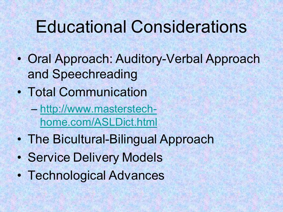 Educational Considerations Oral Approach: Auditory-Verbal Approach and Speechreading Total Communication –http://www.masterstech- home.com/ASLDict.htmlhttp://www.masterstech- home.com/ASLDict.html The Bicultural-Bilingual Approach Service Delivery Models Technological Advances