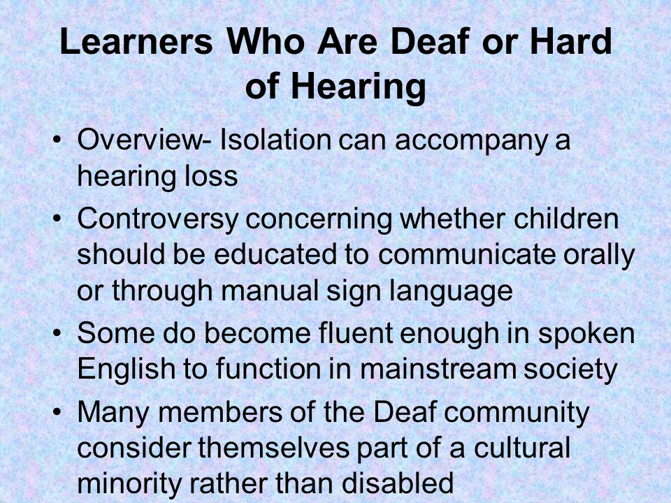 Learners Who Are Deaf or Hard of Hearing Overview- Isolation can accompany a hearing loss Controversy concerning whether children should be educated to communicate orally or through manual sign language Some do become fluent enough in spoken English to function in mainstream society Many members of the Deaf community consider themselves part of a cultural minority rather than disabled