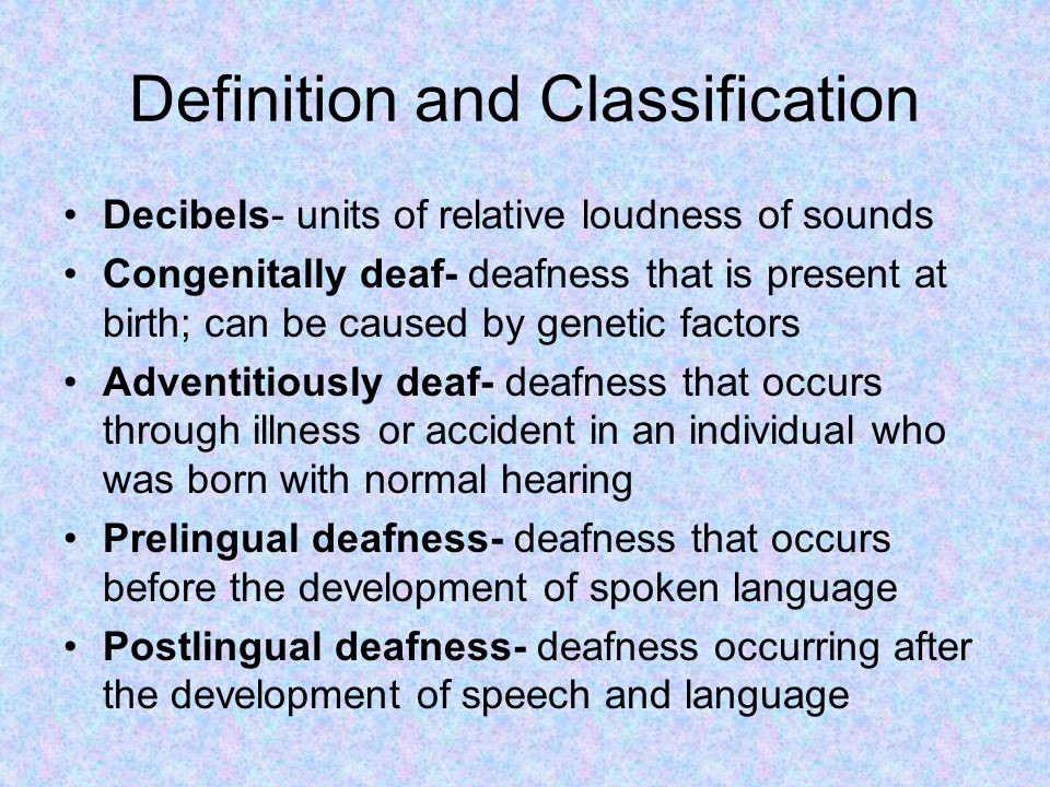 Definition and Classification Decibels- units of relative loudness of sounds Congenitally deaf- deafness that is present at birth; can be caused by genetic factors Adventitiously deaf- deafness that occurs through illness or accident in an individual who was born with normal hearing Prelingual deafness- deafness that occurs before the development of spoken language Postlingual deafness- deafness occurring after the development of speech and language