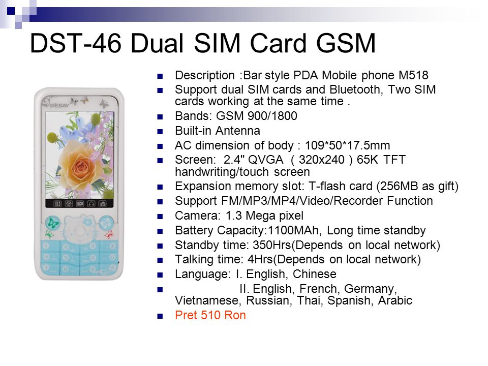 DST-46 Dual SIM Card GSM Description :Bar style PDA Mobile phone M518 Support dual SIM cards and Bluetooth, Two SIM cards working at the same time.