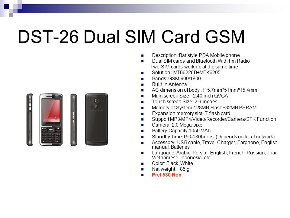 DST-26 Dual SIM Card GSM Description :Bar style PDA Mobile phone Dual SIM cards and Bluetooth With Fm Radio Two SIM cards working at the same time.