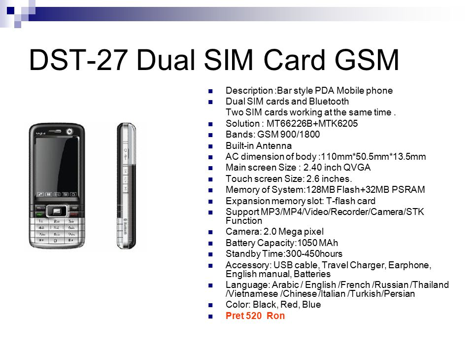 DST-27 Dual SIM Card GSM Description :Bar style PDA Mobile phone Dual SIM cards and Bluetooth Two SIM cards working at the same time.