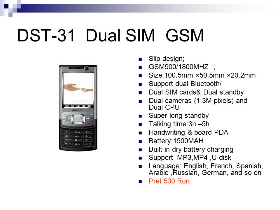 DST-31 Dual SIM GSM Slip design; GSM900/1800MHZ ; Size:100.5mm ×50.5mm ×20.2mm Support dual Bluetooth/ Dual SIM cards& Dual standby Dual cameras (1.3M