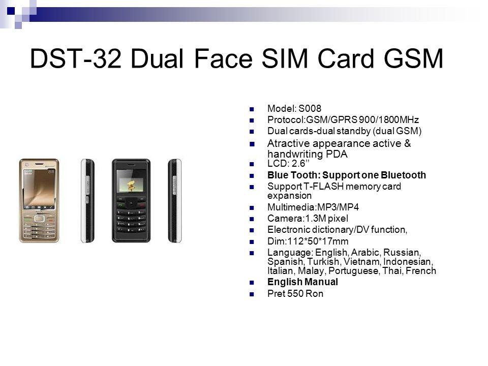 DST-32 Dual Face SIM Card GSM Model: S008 Protocol:GSM/GPRS 900/1800MHz Dual cards-dual standby (dual GSM) Atractive appearance active & handwriting PDA LCD: 2.6'' Blue Tooth: Support one Bluetooth Support T-FLASH memory card expansion Multimedia:MP3/MP4 Camera:1.3M pixel Electronic dictionary/DV function, Dim:112*50*17mm Language: English, Arabic, Russian, Spanish, Turkish, Vietnam, Indonesian, Italian, Malay, Portuguese, Thai, French English Manual Pret 550 Ron