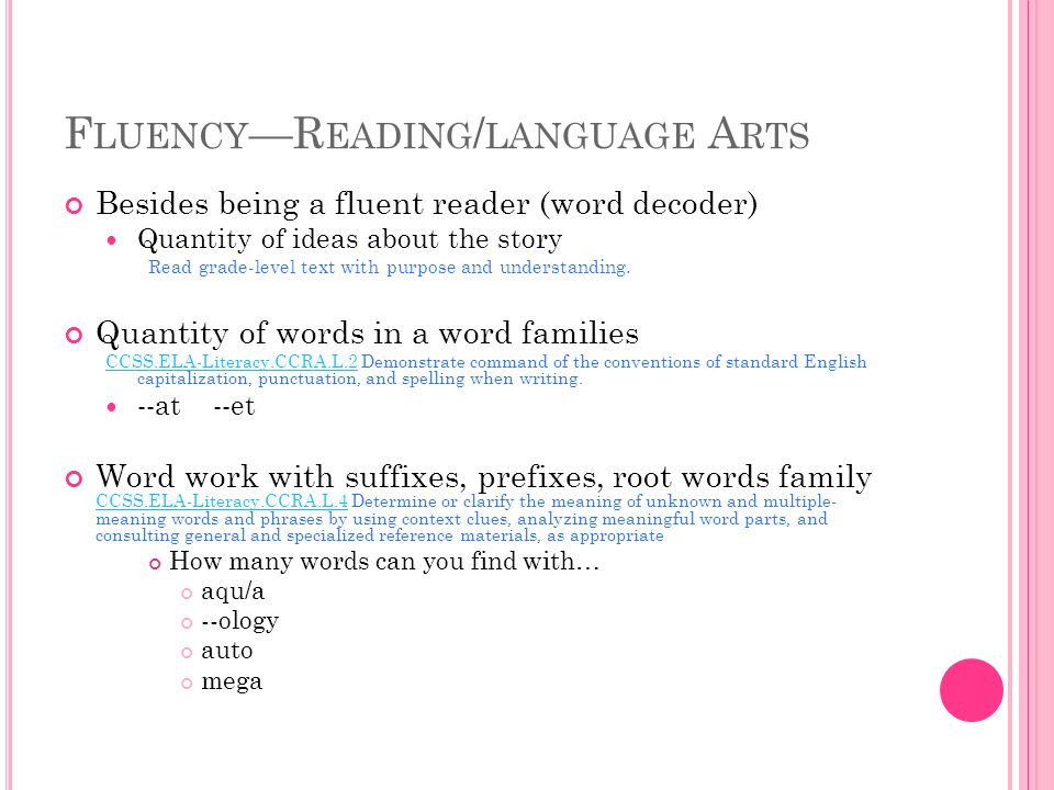 F LUENCY —R EADING / LANGUAGE A RTS Besides being a fluent reader (word decoder) Quantity of ideas about the story Read grade-level text with purpose and understanding.