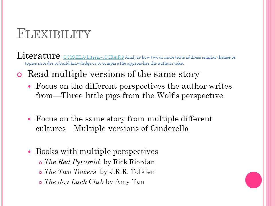 F LEXIBILITY Literature CCSS.ELA-Literacy.CCRA.R.9 Analyze how two or more texts address similar themes or topics in order to build knowledge or to compare the approaches the authors take.
