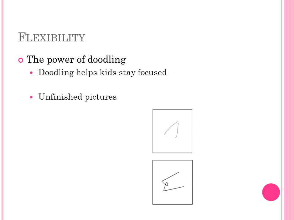 F LEXIBILITY The power of doodling Doodling helps kids stay focused Unfinished pictures