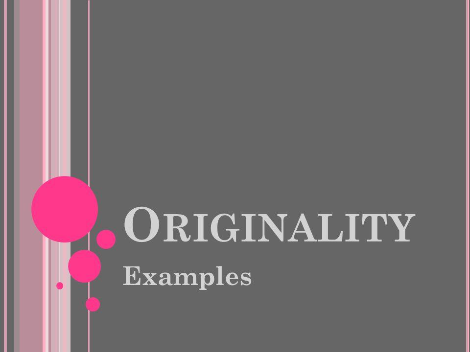 O RIGINALITY Examples
