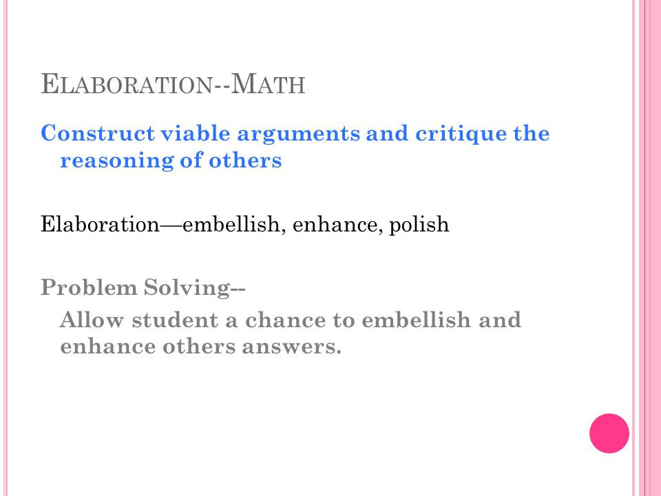 E LABORATION --M ATH Construct viable arguments and critique the reasoning of others Elaboration—embellish, enhance, polish Problem Solving-- Allow student a chance to embellish and enhance others answers.