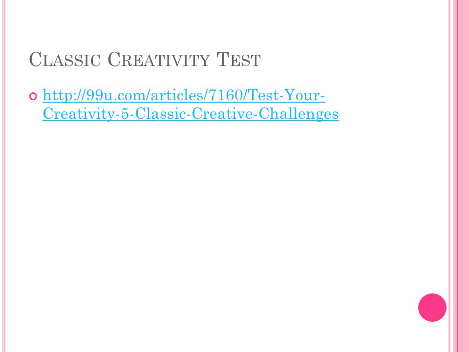 C LASSIC C REATIVITY T EST http://99u.com/articles/7160/Test-Your- Creativity-5-Classic-Creative-Challenges