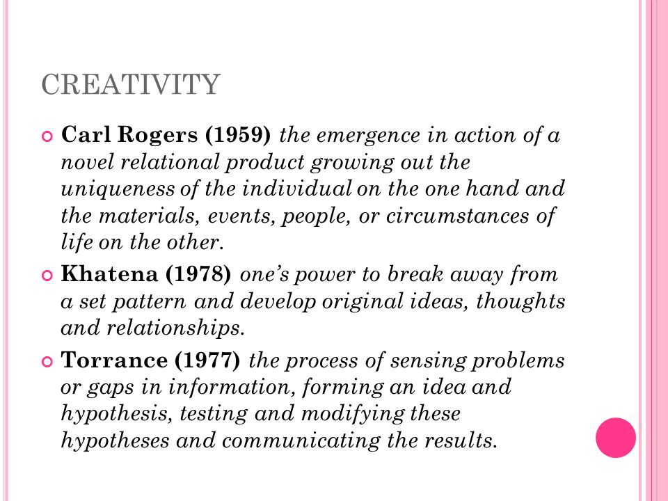 CREATIVITY Carl Rogers (1959) the emergence in action of a novel relational product growing out the uniqueness of the individual on the one hand and the materials, events, people, or circumstances of life on the other.