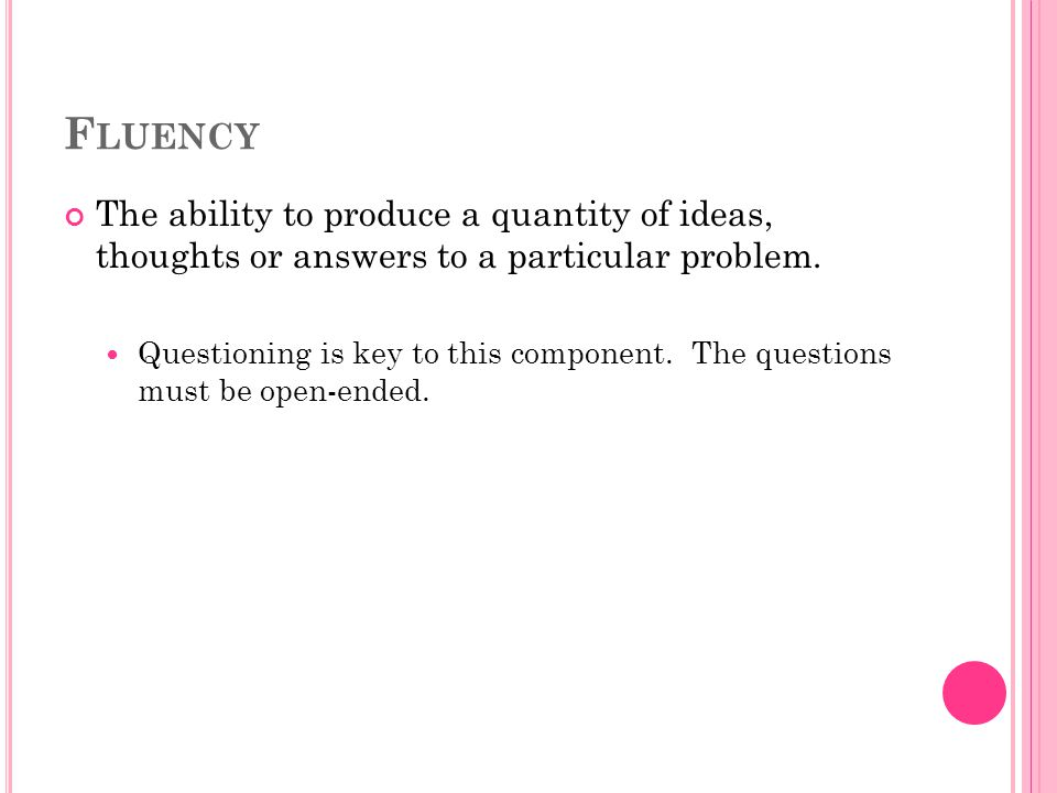 F LUENCY The ability to produce a quantity of ideas, thoughts or answers to a particular problem.
