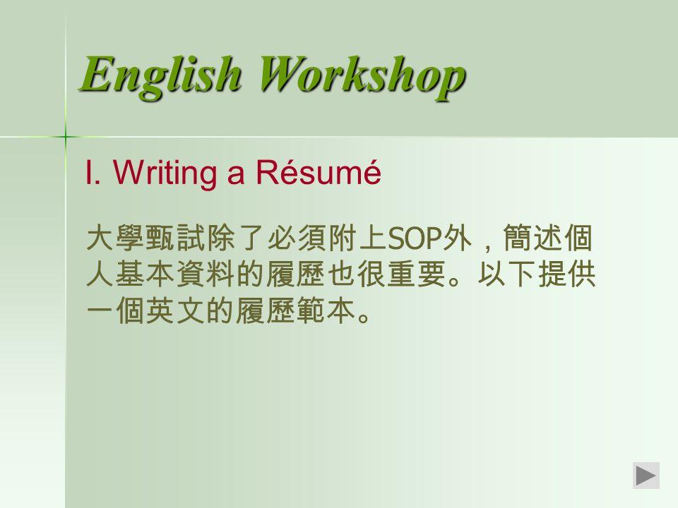 English Workshop I. Writing a Résumé 大學甄試除了必須附上 SOP 外,簡述個 人基本資料的履歷也很重要。以下提供 一個英文的履歷範本。