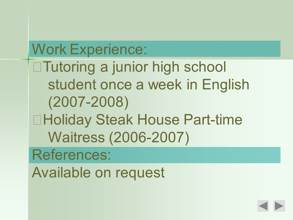 Work Experience: ‧ Tutoring a junior high school student once a week in English (2007-2008) ‧ Holiday Steak House Part-time Waitress (2006-2007) References: Available on request
