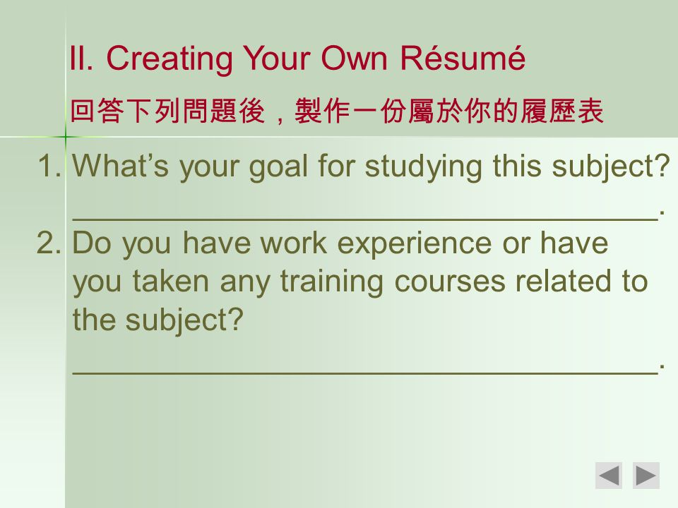 II. Creating Your Own Résumé 回答下列問題後,製作一份屬於你的履歷表 1. What's your goal for studying this subject? _________________________________. 2. Do you have work