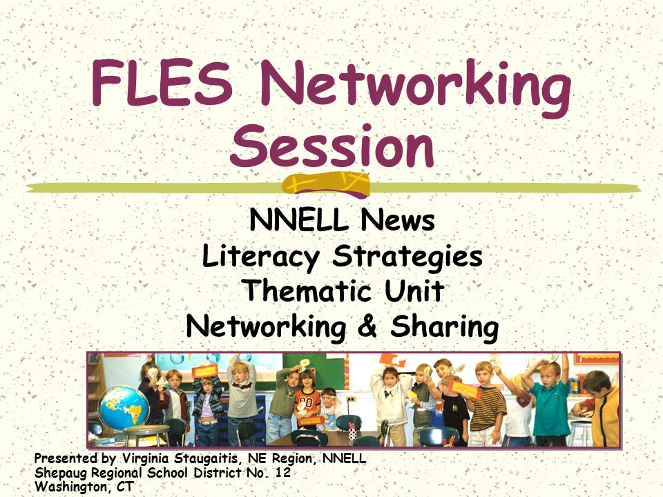 FLES Networking Session NNELL News Literacy Strategies Thematic Unit Networking & Sharing Presented by Virginia Staugaitis, NE Region, NNELL Shepaug R