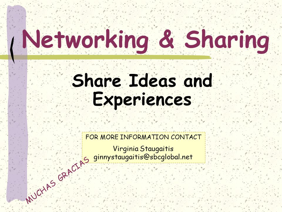 Networking & Sharing Share Ideas and Experiences FOR MORE INFORMATION CONTACT Virginia Staugaitis ginnystaugaitis@sbcglobal.net MUCHAS GRACIAS