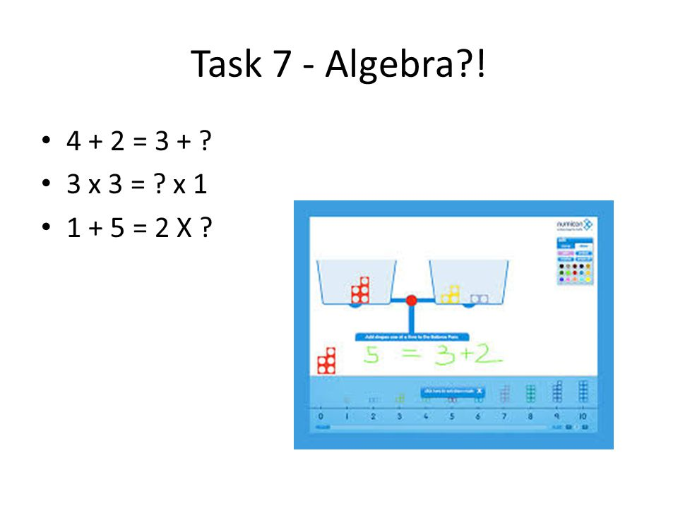 Task 7 - Algebra?! 4 + 2 = 3 + ? 3 x 3 = ? x 1 1 + 5 = 2 X ?