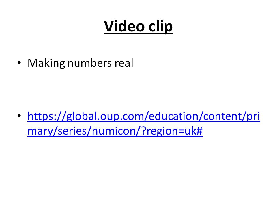 Video clip Making numbers real https://global.oup.com/education/content/pri mary/series/numicon/?region=uk# https://global.oup.com/education/content/p