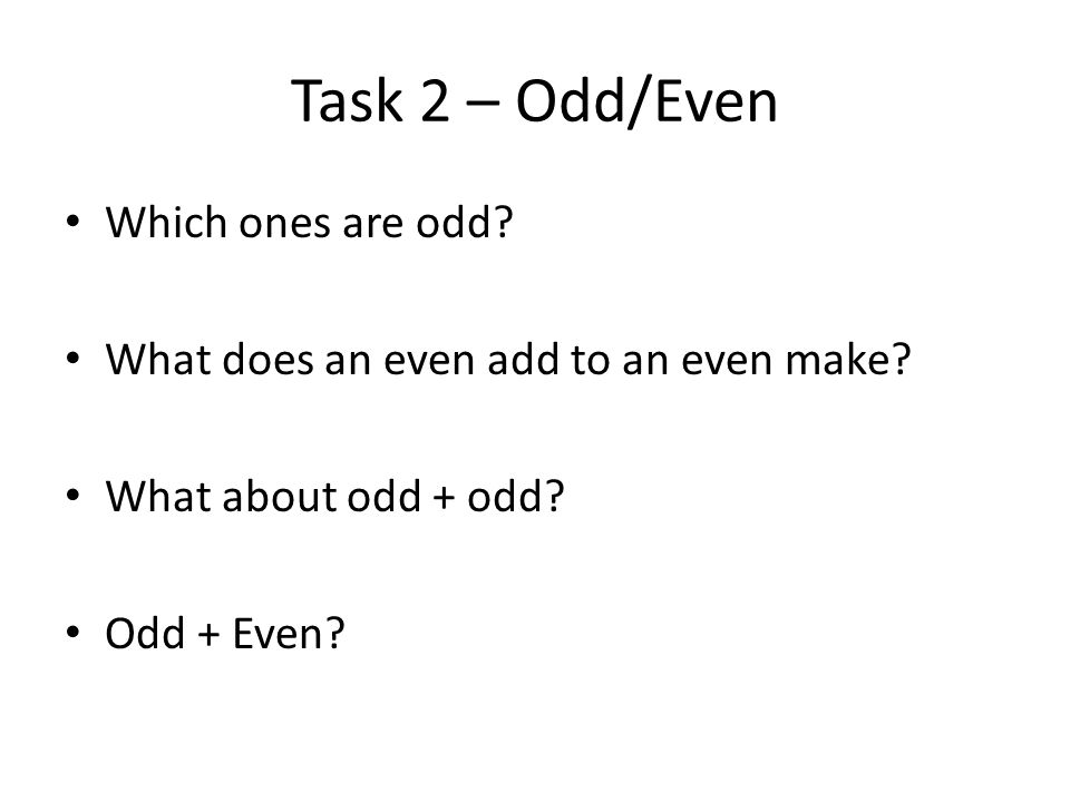 Task 2 – Odd/Even Which ones are odd? What does an even add to an even make? What about odd + odd? Odd + Even?