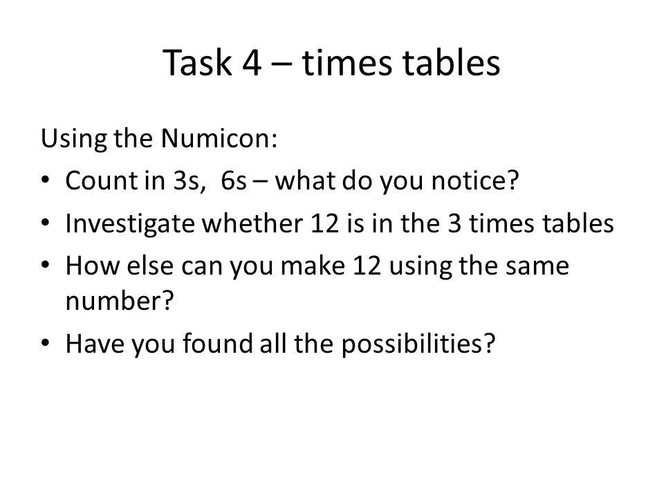 Task 4 – times tables Using the Numicon: Count in 3s, 6s – what do you notice? Investigate whether 12 is in the 3 times tables How else can you make 1
