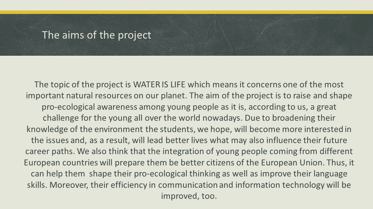The aims of the project The topic of the project is WATER IS LIFE which means it concerns one of the most important natural resources on our planet. T