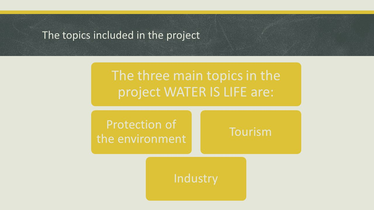 The topics included in the project The three main topics in the project WATER IS LIFE are: Protection of the environment IndustryTourism