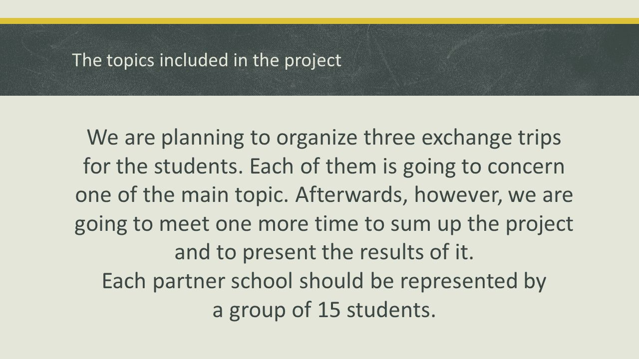 The topics included in the project We are planning to organize three exchange trips for the students. Each of them is going to concern one of the main
