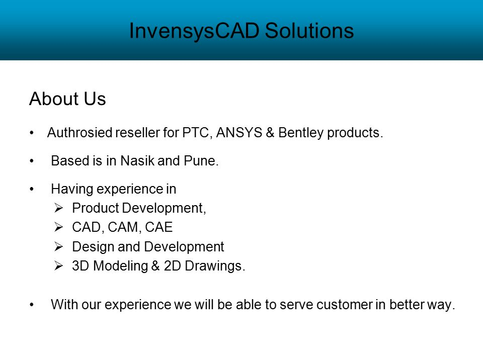 InvensysCAD Solutions About Us Authrosied reseller for PTC, ANSYS & Bentley products. Based is in Nasik and Pune. Having experience in  Product Devel