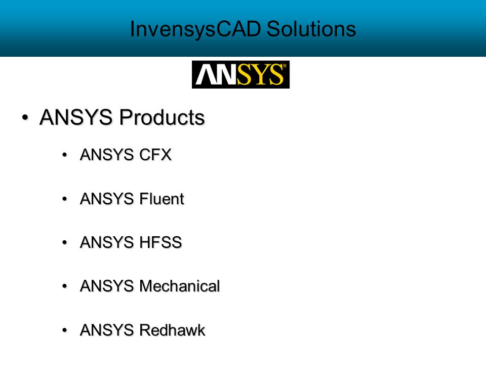 InvensysCAD Solutions ANSYS ProductsANSYS Products ANSYS CFXANSYS CFX ANSYS FluentANSYS Fluent ANSYS HFSSANSYS HFSS ANSYS MechanicalANSYS Mechanical A