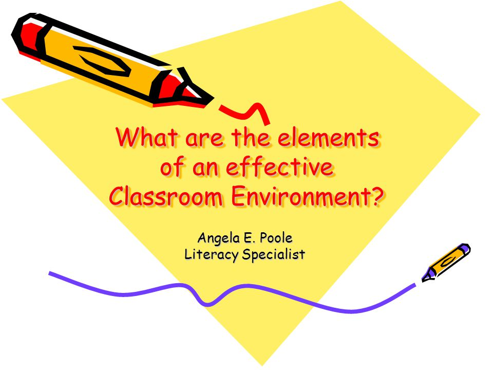 What are the elements of an effective Classroom Environment? Angela E. Poole Literacy Specialist