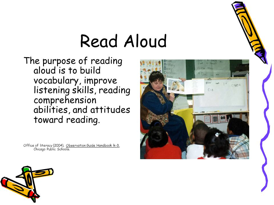 Read Aloud The purpose of reading aloud is to build vocabulary, improve listening skills, reading comprehension abilities, and attitudes toward reading.