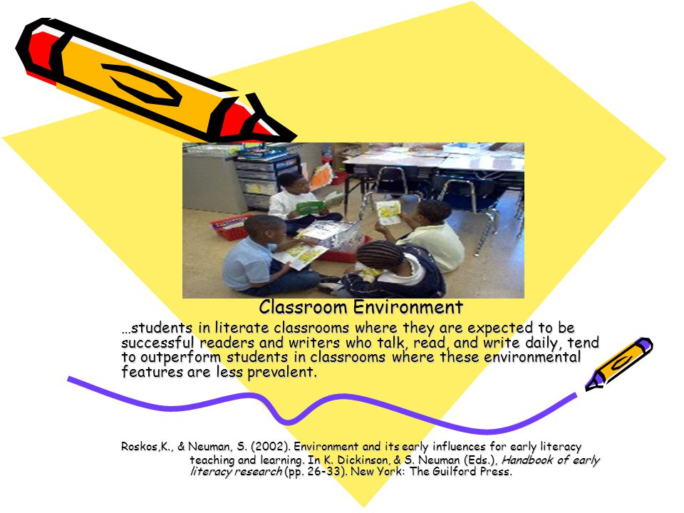 Classroom Environment …students in literate classrooms where they are expected to be successful readers and writers who talk, read, and write daily, tend to outperform students in classrooms where these environmental features are less prevalent.