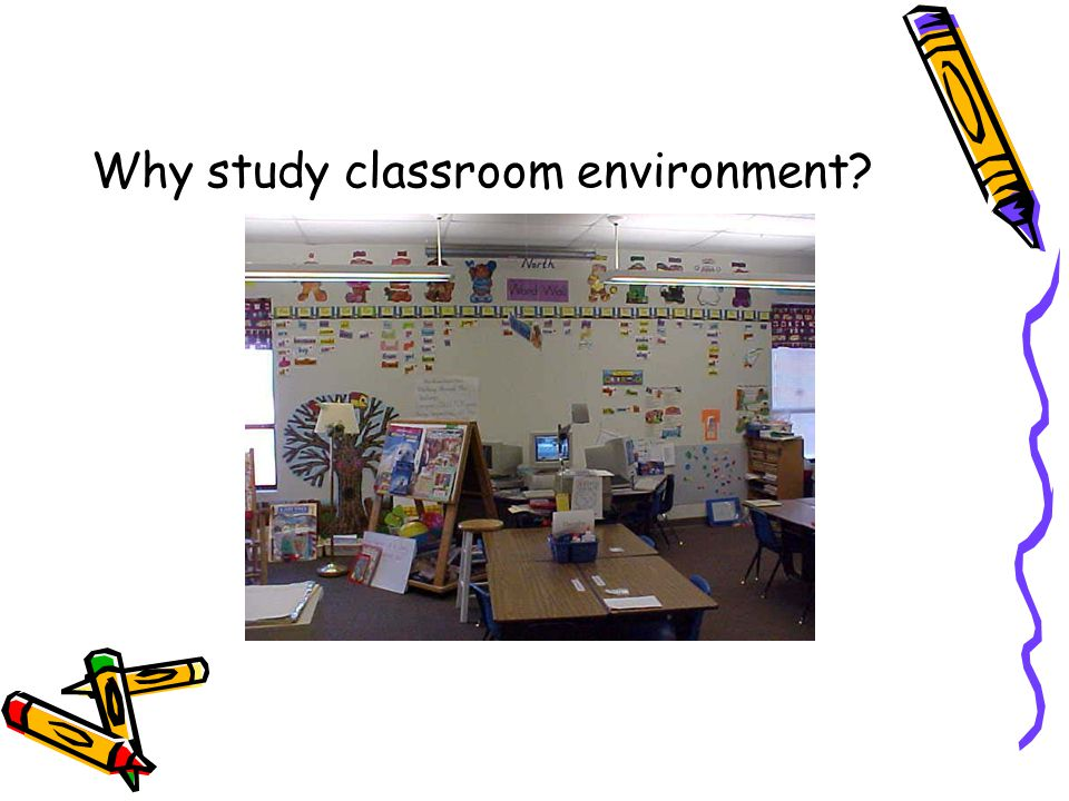 Why study classroom environment?
