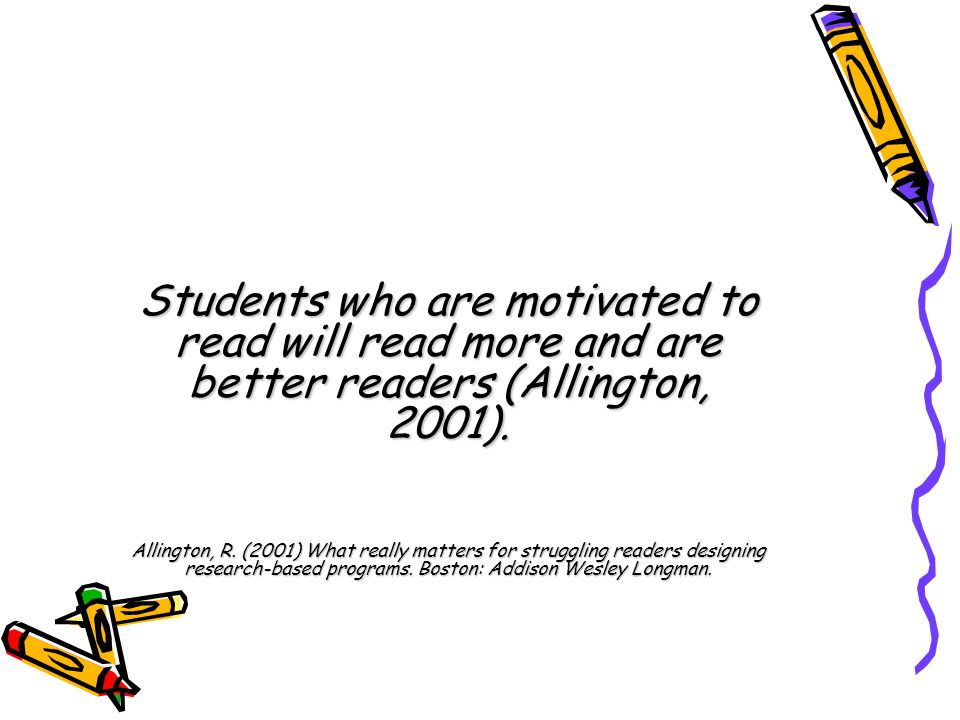 Students who are motivated to read will read more and are better readers (Allington, 2001).