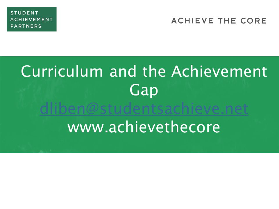 Curriculum and the Achievement Gap dliben@studentsachieve.net www.achievethecore dliben@studentsachieve.net
