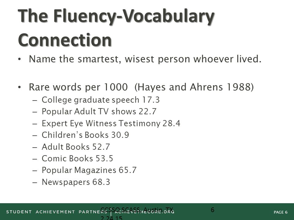PAGE 6 The Fluency-Vocabulary Connection Name the smartest, wisest person whoever lived. Rare words per 1000 (Hayes and Ahrens 1988) – College graduat