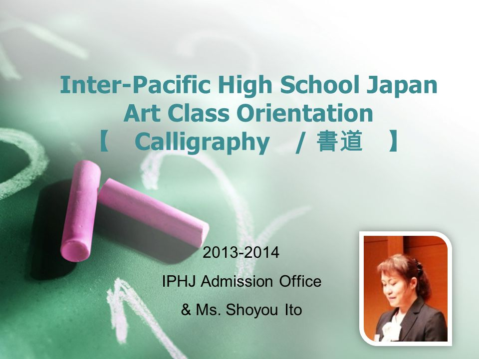 Inter-Pacific High School Japan Art Class Orientation 【 Calligraphy / 書道 】 2013-2014 IPHJ Admission Office & Ms.