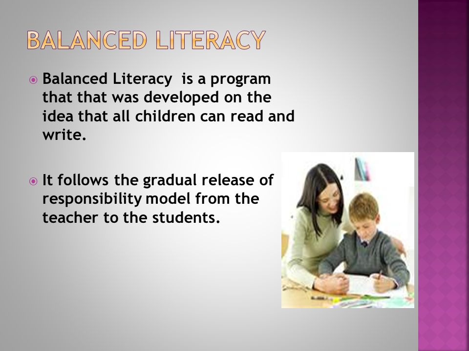  Balanced Literacy is a program that that was developed on the idea that all children can read and write.  It follows the gradual release of respons