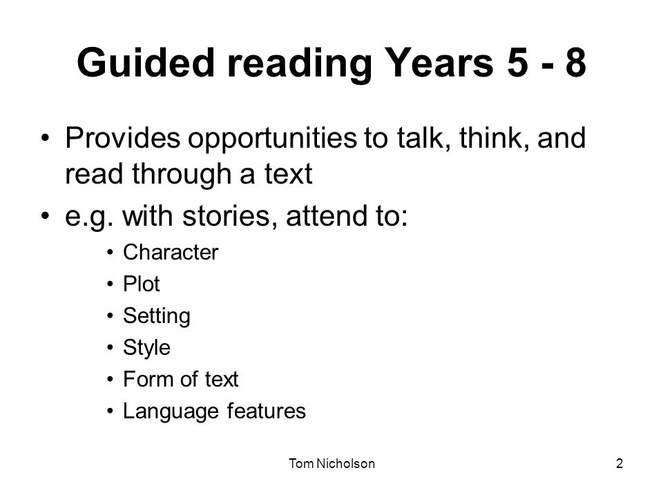 Tom Nicholson2 Guided reading Years 5 - 8 Provides opportunities to talk, think, and read through a text e.g. with stories, attend to: Character Plot