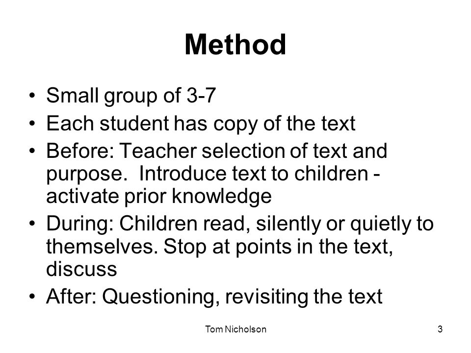 Tom Nicholson3 Method Small group of 3-7 Each student has copy of the text Before: Teacher selection of text and purpose. Introduce text to children -