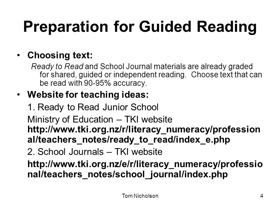 Tom Nicholson4 Preparation for Guided Reading Choosing text: Ready to Read and School Journal materials are already graded for shared, guided or indep